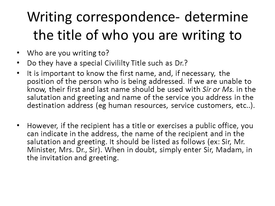 Writing correspondence- determine the title of who you are writing to Who are you writing to.