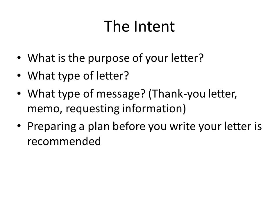 The Intent What is the purpose of your letter? What type of letter? What type of message? (Thank-you letter, memo, requesting information) Preparing a