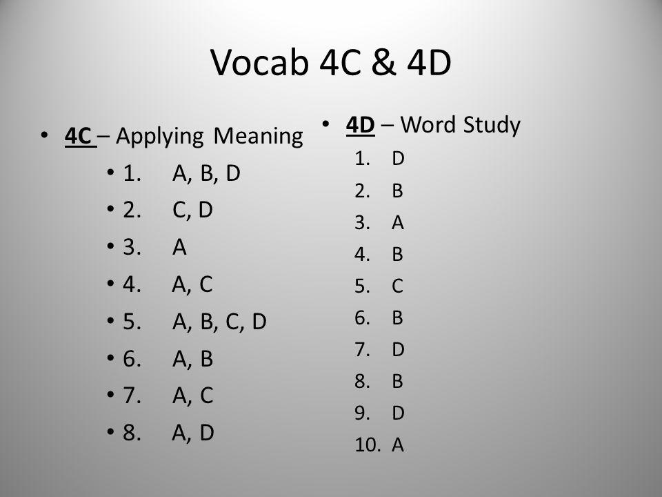 Vocab 4C & 4D 4C – Applying Meaning 1. A, B, D 2. C, D 3. A 4. A, C 5. A, B, C, D 6. A, B 7. A, C 8. A, D 4D – Word Study 1.D 2.B 3.A 4.B 5.C 6.B 7.D
