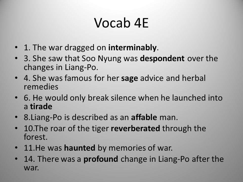Vocab 4E 1. The war dragged on interminably. 3. She saw that Soo Nyung was despondent over the changes in Liang-Po. 4. She was famous for her sage adv
