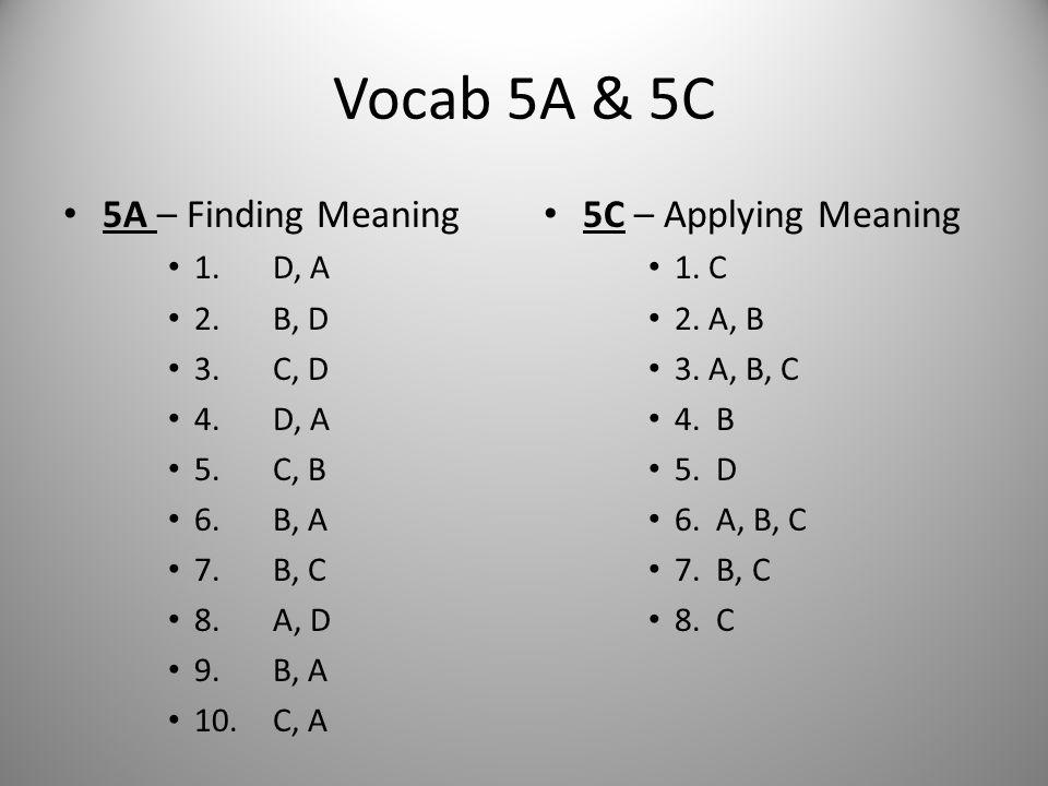 Vocab 5A & 5C 5A – Finding Meaning 1. D, A 2. B, D 3. C, D 4. D, A 5. C, B 6. B, A 7. B, C 8. A, D 9. B, A 10. C, A 5C – Applying Meaning 1. C 2. A, B