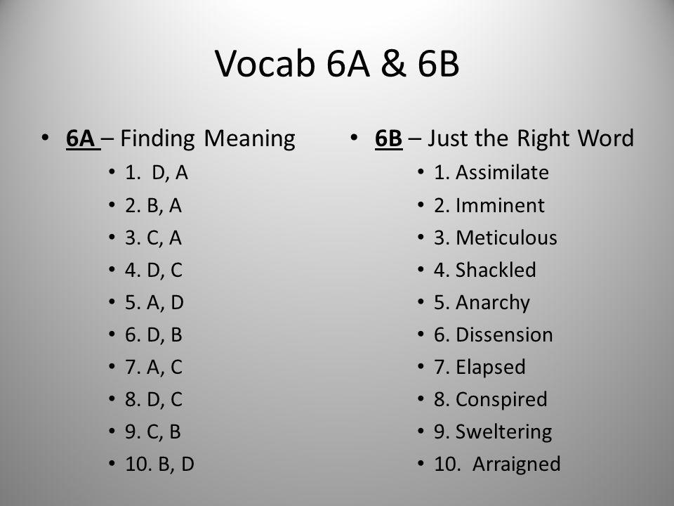 Vocab 6A & 6B 6A – Finding Meaning 1. D, A 2. B, A 3. C, A 4. D, C 5. A, D 6. D, B 7. A, C 8. D, C 9. C, B 10. B, D 6B – Just the Right Word 1. Assimi