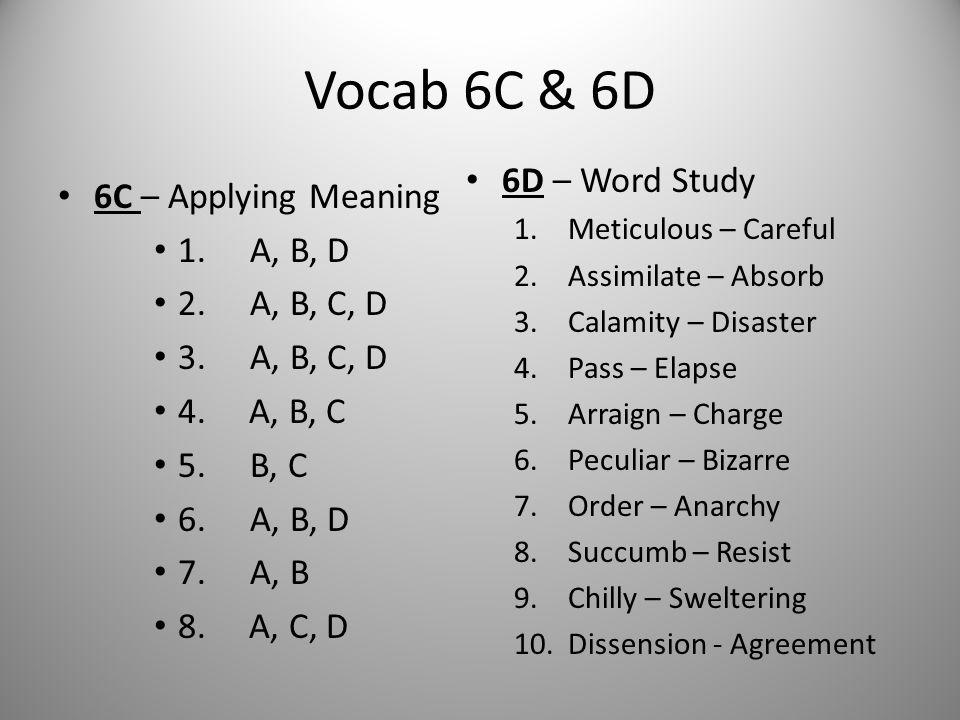 Vocab 6C & 6D 6C – Applying Meaning 1. A, B, D 2. A, B, C, D 3. A, B, C, D 4. A, B, C 5. B, C 6. A, B, D 7. A, B 8. A, C, D 6D – Word Study 1.Meticulo