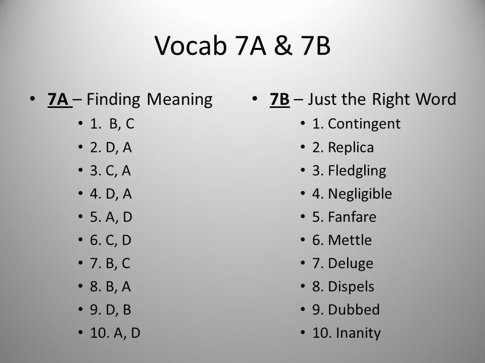 Vocab 7A & 7B 7A – Finding Meaning 1. B, C 2. D, A 3. C, A 4. D, A 5. A, D 6. C, D 7. B, C 8. B, A 9. D, B 10. A, D 7B – Just the Right Word 1. Contin