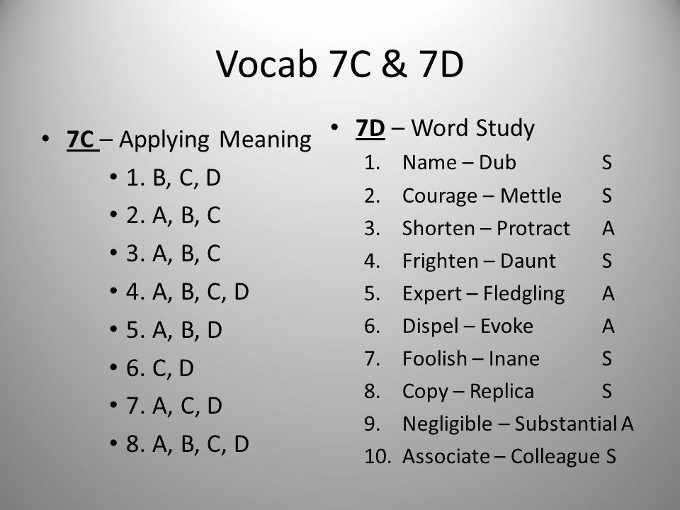 Vocab 7C & 7D 7C – Applying Meaning 1. B, C, D 2. A, B, C 3. A, B, C 4. A, B, C, D 5. A, B, D 6. C, D 7. A, C, D 8. A, B, C, D 7D – Word Study 1.Name