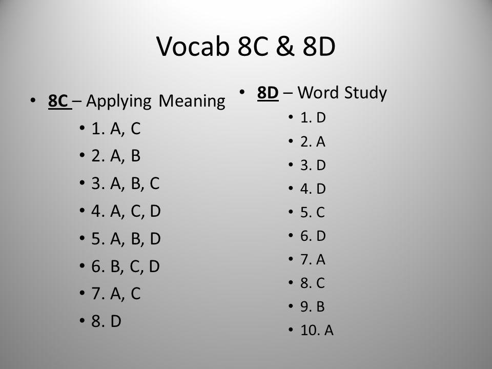 Vocab 8C & 8D 8C – Applying Meaning 1. A, C 2. A, B 3. A, B, C 4. A, C, D 5. A, B, D 6. B, C, D 7. A, C 8. D 8D – Word Study 1. D 2. A 3. D 4. D 5. C