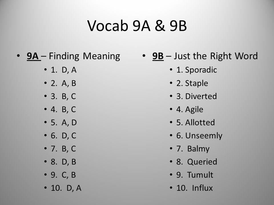 Vocab 9A & 9B 9A – Finding Meaning 1. D, A 2. A, B 3. B, C 4. B, C 5. A, D 6. D, C 7. B, C 8. D, B 9. C, B 10. D, A 9B – Just the Right Word 1. Sporad