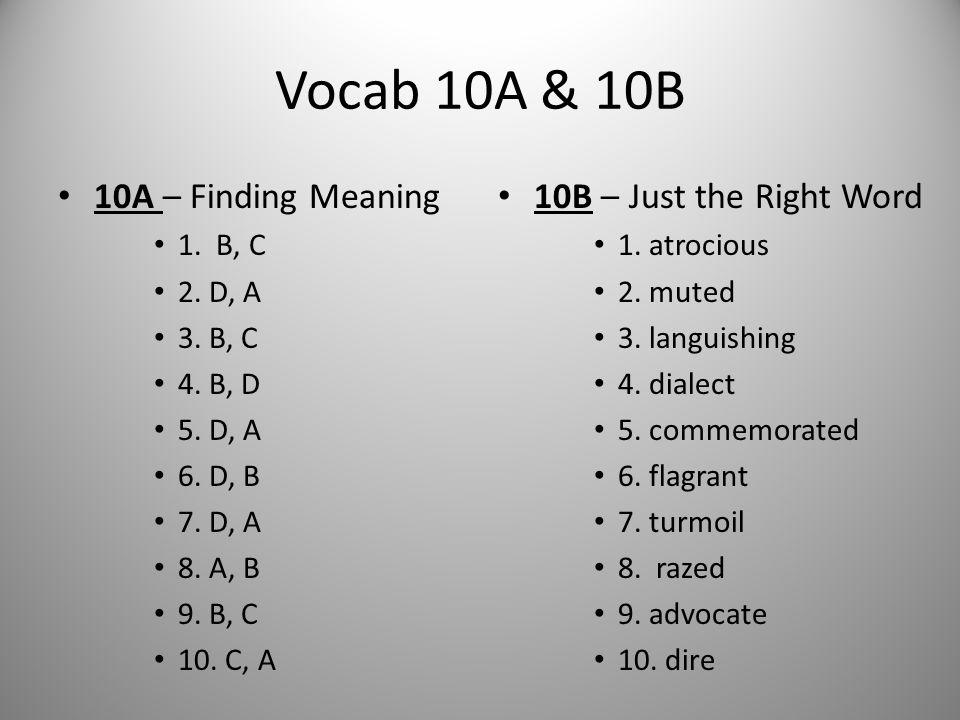 Vocab 10A & 10B 10A – Finding Meaning 1. B, C 2. D, A 3. B, C 4. B, D 5. D, A 6. D, B 7. D, A 8. A, B 9. B, C 10. C, A 10B – Just the Right Word 1. at