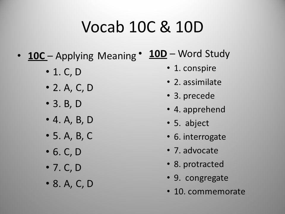 Vocab 10C & 10D 10C – Applying Meaning 1. C, D 2. A, C, D 3. B, D 4. A, B, D 5. A, B, C 6. C, D 7. C, D 8. A, C, D 10D – Word Study 1. conspire 2. ass