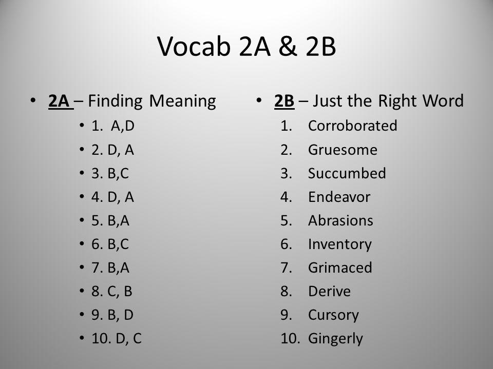 Vocab 2A & 2B 2A – Finding Meaning 1. A,D 2. D, A 3. B,C 4. D, A 5. B,A 6. B,C 7. B,A 8. C, B 9. B, D 10. D, C 2B – Just the Right Word 1.Corroborated