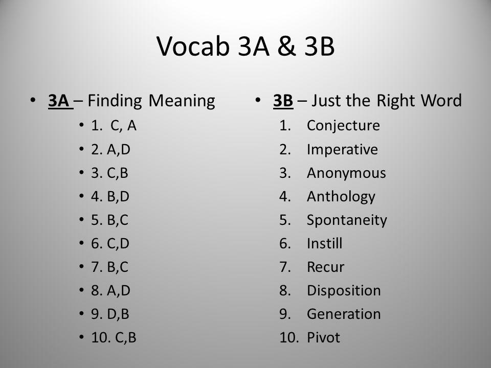 Vocab 3A & 3B 3A – Finding Meaning 1. C, A 2. A,D 3. C,B 4. B,D 5. B,C 6. C,D 7. B,C 8. A,D 9. D,B 10. C,B 3B – Just the Right Word 1.Conjecture 2.Imp
