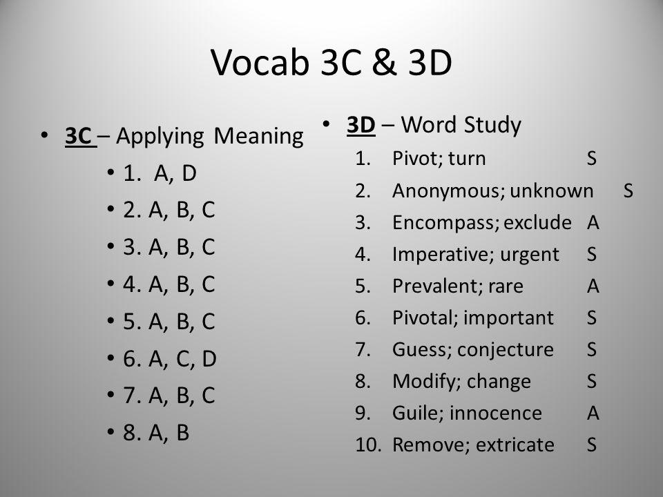 Vocab 3C & 3D 3C – Applying Meaning 1. A, D 2. A, B, C 3. A, B, C 4. A, B, C 5. A, B, C 6. A, C, D 7. A, B, C 8. A, B 3D – Word Study 1.Pivot; turn S