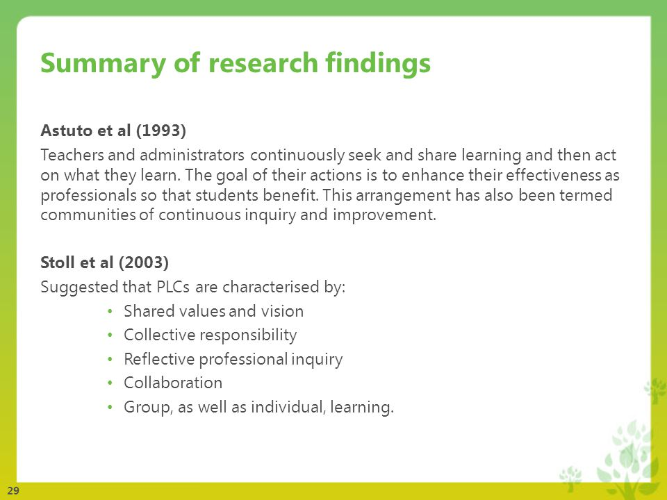 29 Summary of research findings Astuto et al (1993) Teachers and administrators continuously seek and share learning and then act on what they learn.