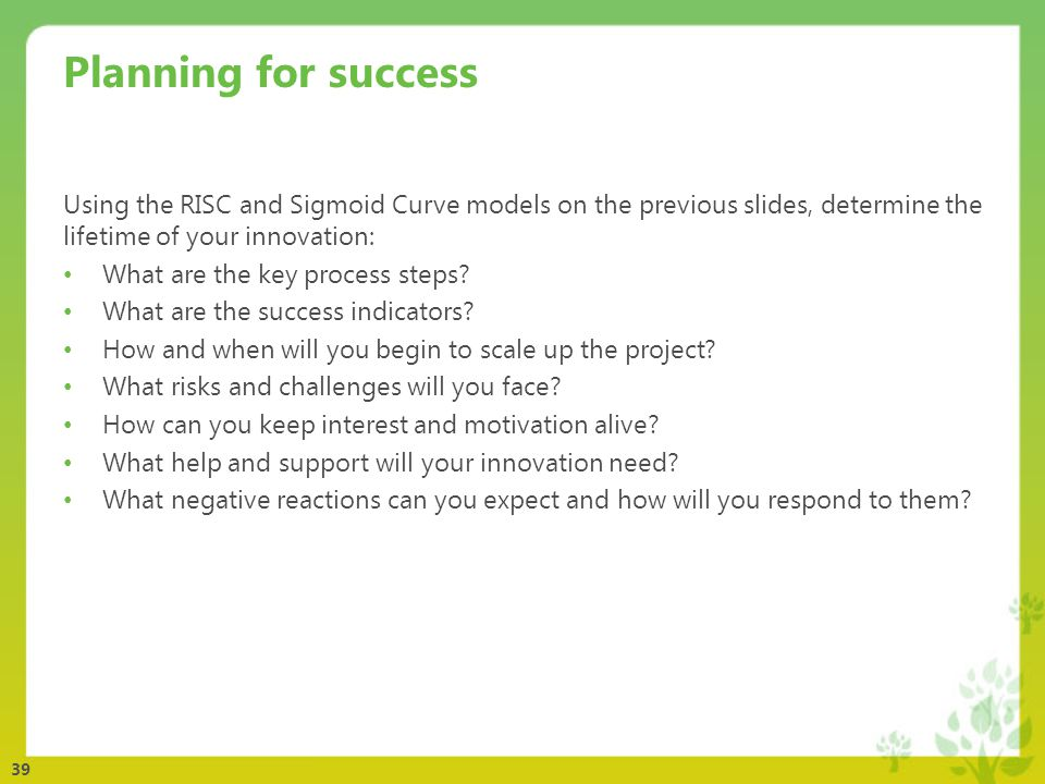 39 Planning for success Using the RISC and Sigmoid Curve models on the previous slides, determine the lifetime of your innovation: What are the key process steps.