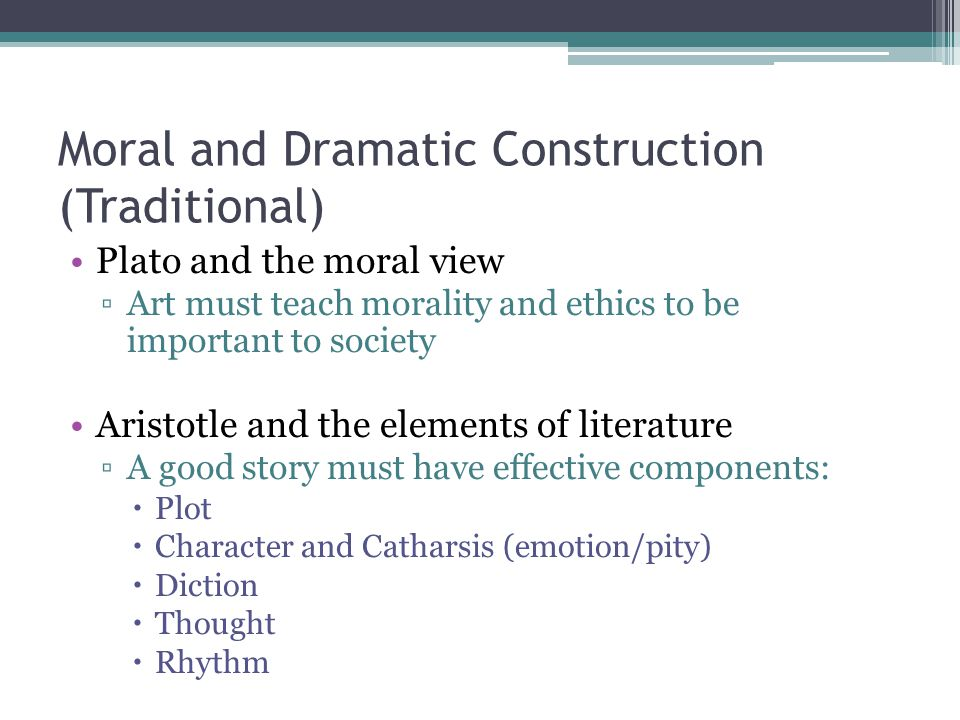Moral and Dramatic Construction (Traditional) Plato and the moral view ▫Art must teach morality and ethics to be important to society Aristotle and th
