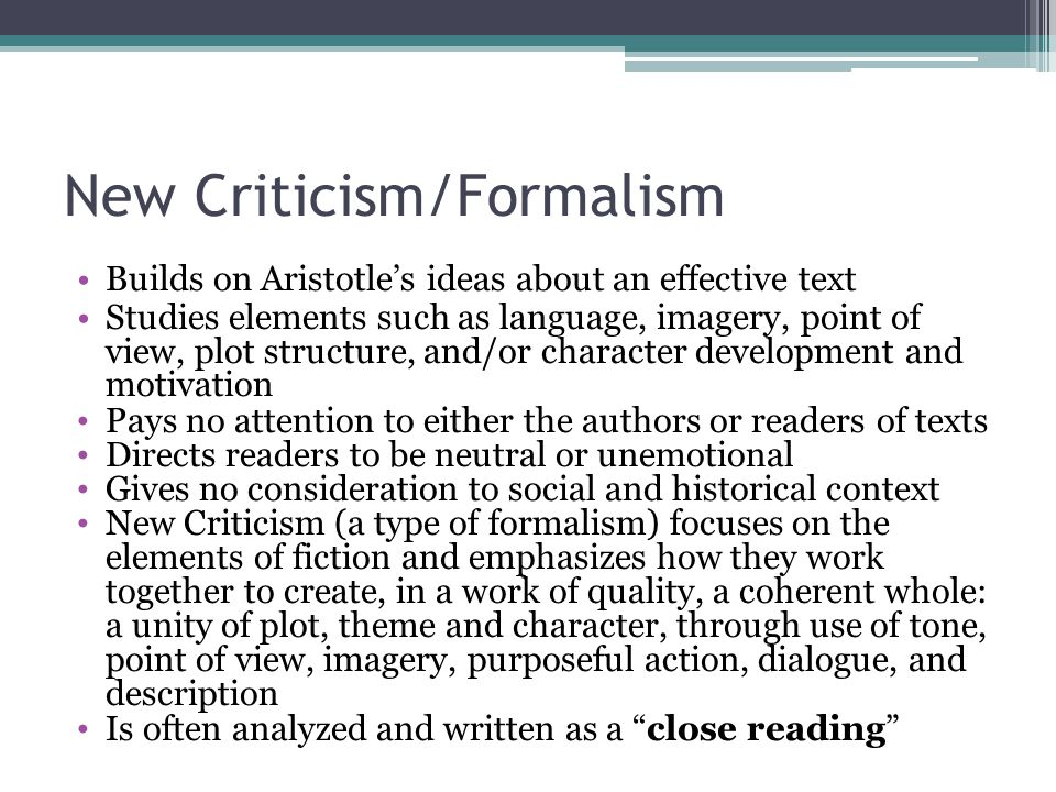 New Criticism/Formalism Builds on Aristotle's ideas about an effective text Studies elements such as language, imagery, point of view, plot structure,