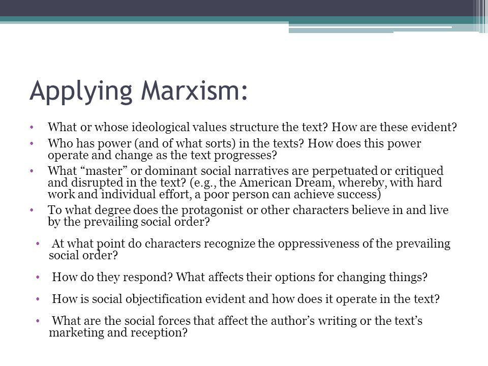 Applying Marxism: What or whose ideological values structure the text? How are these evident? Who has power (and of what sorts) in the texts? How does