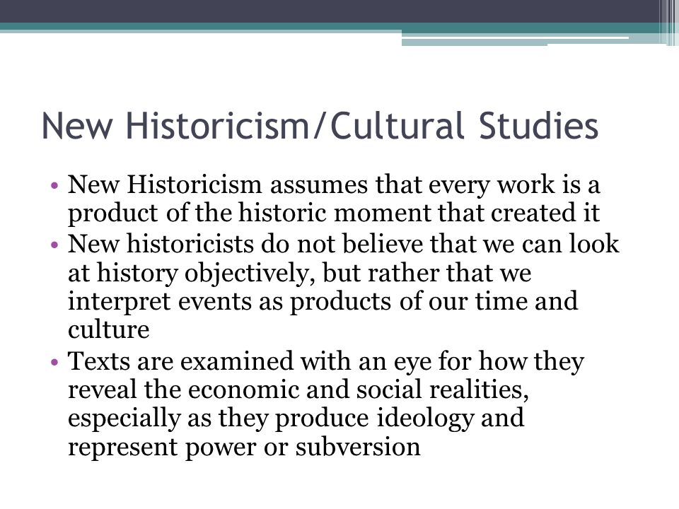 New Historicism/Cultural Studies New Historicism assumes that every work is a product of the historic moment that created it New historicists do not b
