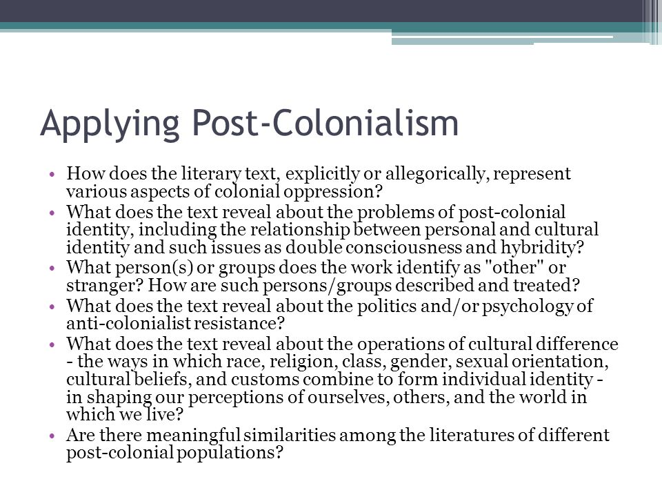 Applying Post-Colonialism How does the literary text, explicitly or allegorically, represent various aspects of colonial oppression? What does the tex