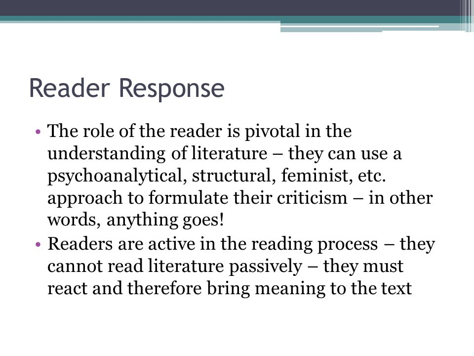 Reader Response The role of the reader is pivotal in the understanding of literature – they can use a psychoanalytical, structural, feminist, etc. app