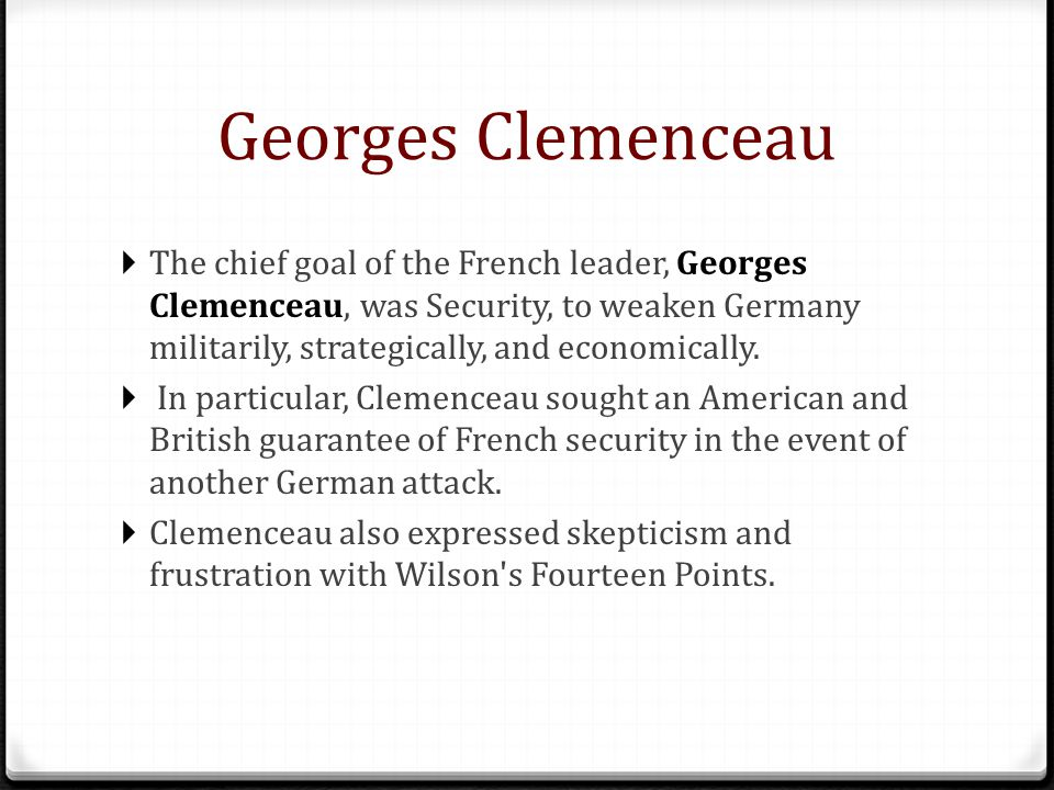 Georges Clemenceau Georges Clemenceau  The chief goal of the French leader, Georges Clemenceau, was Security, to weaken Germany militarily, strategically, and economically.