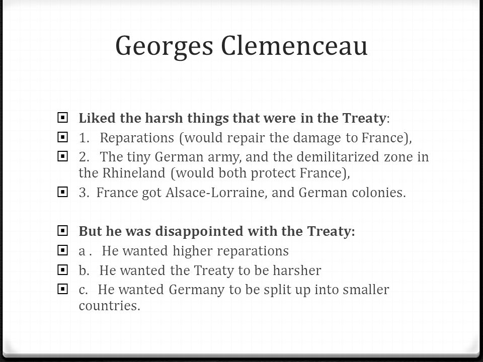 Georges Clemenceau  Liked the harsh things that were in the Treaty:  1.