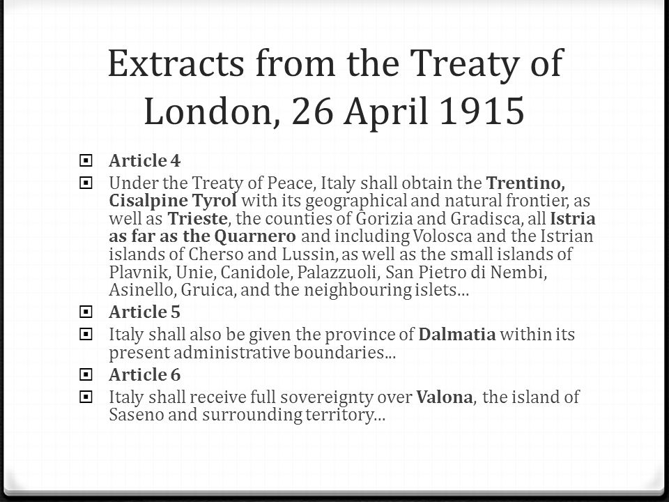 Extracts from the Treaty of London, 26 April 1915  Article 4  Under the Treaty of Peace, Italy shall obtain the Trentino, Cisalpine Tyrol with its geographical and natural frontier, as well as Trieste, the counties of Gorizia and Gradisca, all Istria as far as the Quarnero and including Volosca and the Istrian islands of Cherso and Lussin, as well as the small islands of Plavnik, Unie, Canidole, Palazzuoli, San Pietro di Nembi, Asinello, Gruica, and the neighbouring islets...