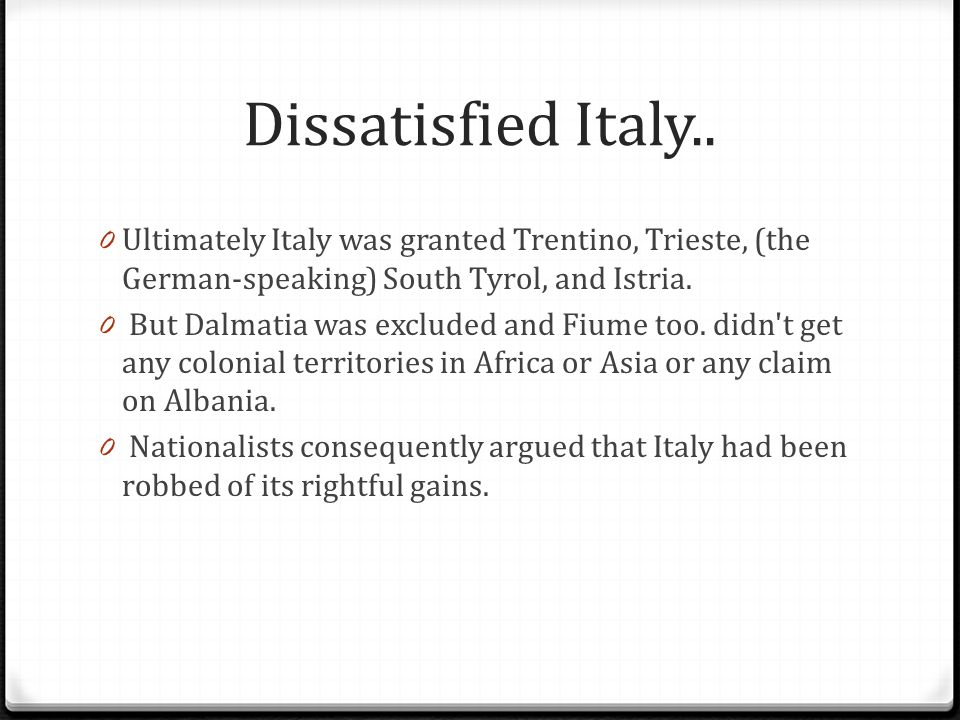 Dissatisfied Italy.. 0 Ultimately Italy was granted Trentino, Trieste, (the German-speaking) South Tyrol, and Istria. 0 But Dalmatia was excluded and