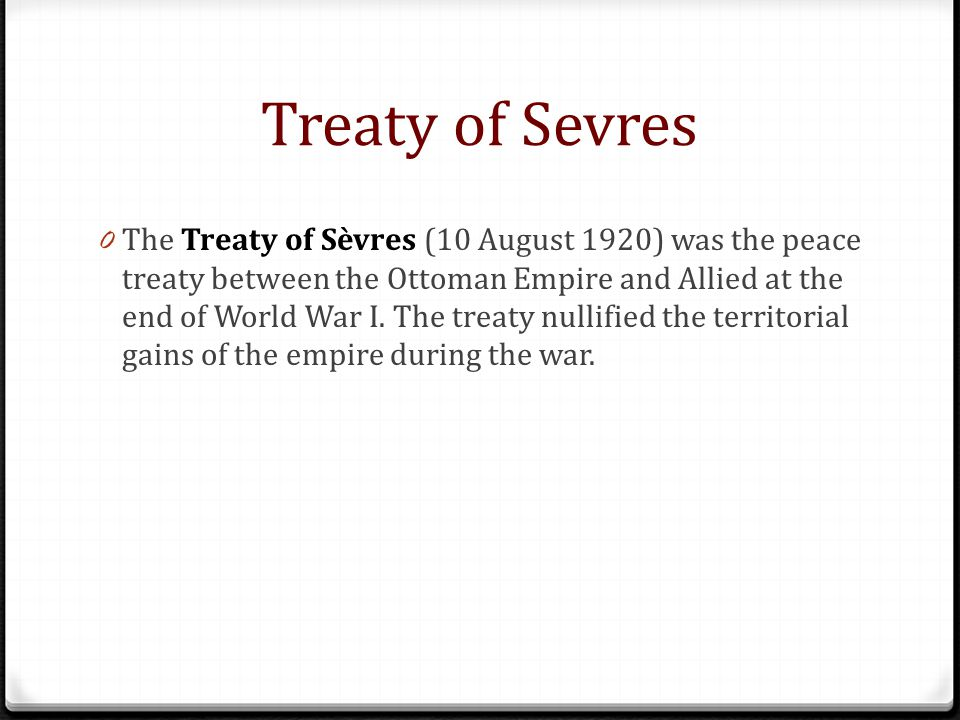 Treaty of Sevres 0 The Treaty of Sèvres (10 August 1920) was the peace treaty between the Ottoman Empire and Allied at the end of World War I.