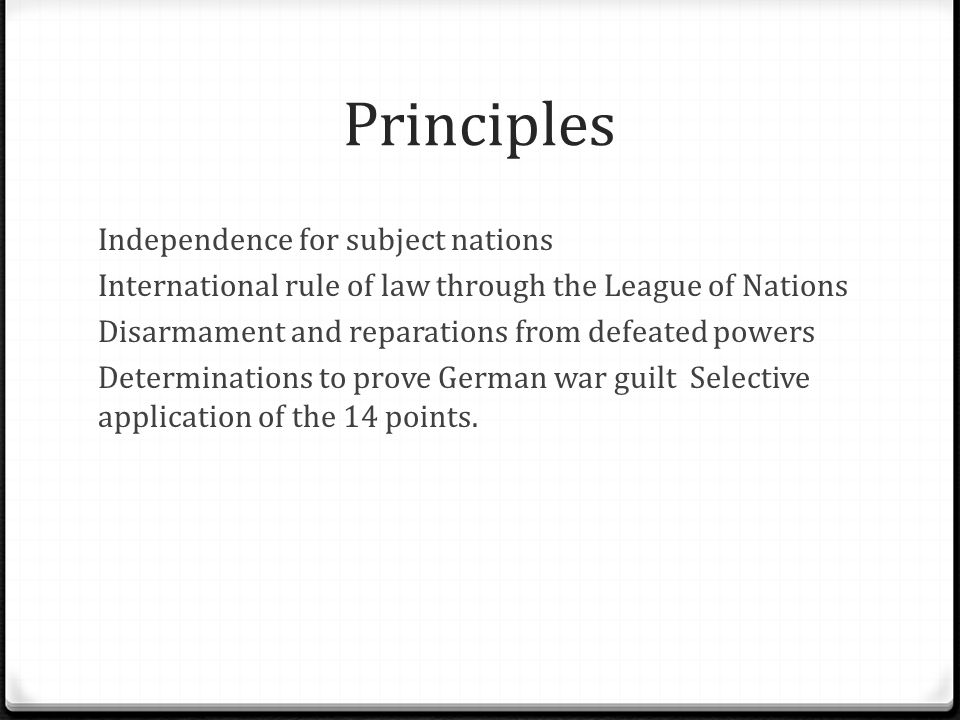 Principles Independence for subject nations International rule of law through the League of Nations Disarmament and reparations from defeated powers Determinations to prove German war guilt Selective application of the 14 points.