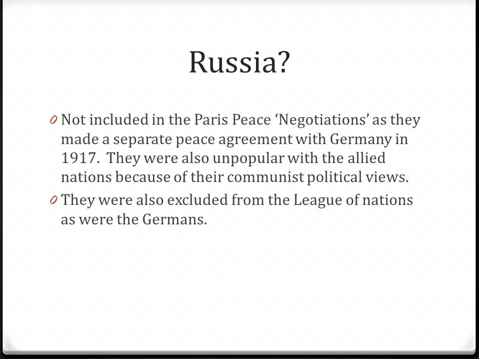 Russia? 0 Not included in the Paris Peace 'Negotiations' as they made a separate peace agreement with Germany in 1917. They were also unpopular with t