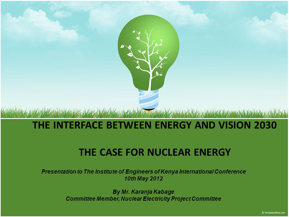 THE INTERFACE BETWEEN ENERGY AND VISION 2030 THE CASE FOR NUCLEAR ENERGY Presentation to The Institute of Engineers of Kenya International Conference