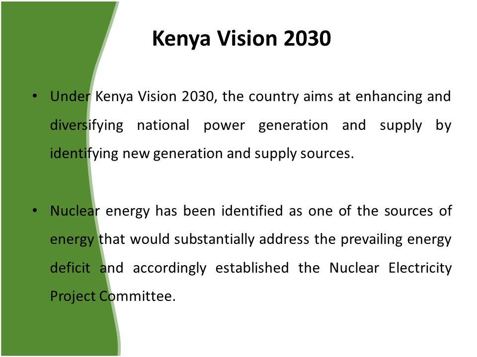 Kenya Vision 2030 Under Kenya Vision 2030, the country aims at enhancing and diversifying national power generation and supply by identifying new gene