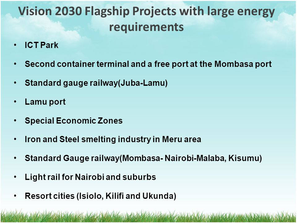 Vision 2030 Flagship Projects with large energy requirements ICT Park Second container terminal and a free port at the Mombasa port Standard gauge rai