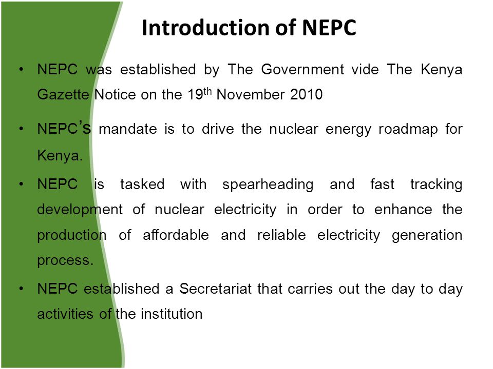 Introduction of NEPC NEPC was established by The Government vide The Kenya Gazette Notice on the 19 th November 2010 NEPC 's mandate is to drive the nuclear energy roadmap for Kenya.