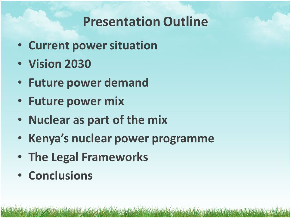 Presentation Outline Current power situation Vision 2030 Future power demand Future power mix Nuclear as part of the mix Kenya's nuclear power programme The Legal Frameworks Conclusions
