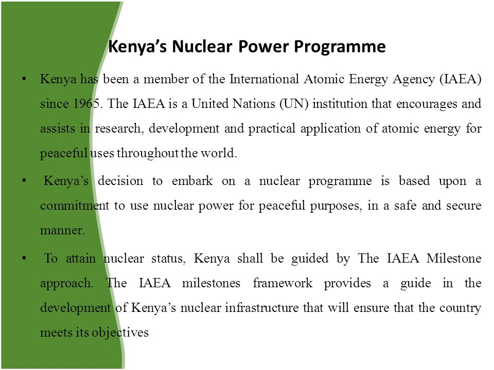 Kenya's Nuclear Power Programme Kenya has been a member of the International Atomic Energy Agency (IAEA) since 1965. The IAEA is a United Nations (UN)