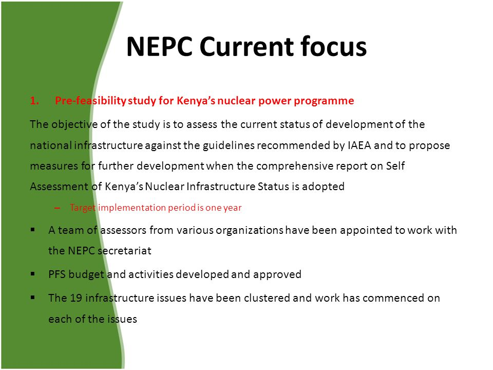 NEPC Current focus 1.Pre-feasibility study for Kenya's nuclear power programme The objective of the study is to assess the current status of development of the national infrastructure against the guidelines recommended by IAEA and to propose measures for further development when the comprehensive report on Self Assessment of Kenya's Nuclear Infrastructure Status is adopted – Target implementation period is one year  A team of assessors from various organizations have been appointed to work with the NEPC secretariat  PFS budget and activities developed and approved  The 19 infrastructure issues have been clustered and work has commenced on each of the issues