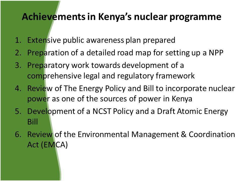 Achievements in Kenya's nuclear programme 1.Extensive public awareness plan prepared 2.Preparation of a detailed road map for setting up a NPP 3.Preparatory work towards development of a comprehensive legal and regulatory framework 4.Review of The Energy Policy and Bill to incorporate nuclear power as one of the sources of power in Kenya 5.Development of a NCST Policy and a Draft Atomic Energy Bill 6.Review of the Environmental Management & Coordination Act (EMCA)