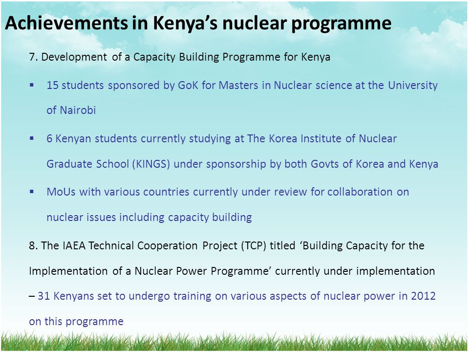 Achievements in Kenya's nuclear programme 7. Development of a Capacity Building Programme for Kenya  15 students sponsored by GoK for Masters in Nucl