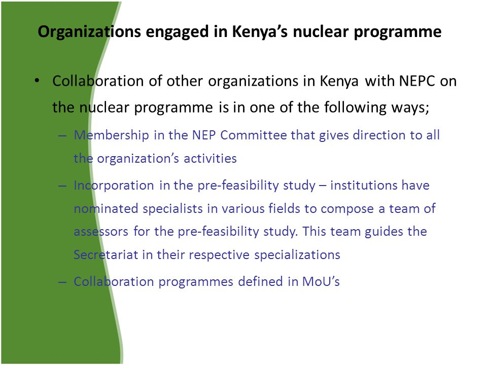 Organizations engaged in Kenya's nuclear programme Collaboration of other organizations in Kenya with NEPC on the nuclear programme is in one of the following ways; – Membership in the NEP Committee that gives direction to all the organization's activities – Incorporation in the pre-feasibility study – institutions have nominated specialists in various fields to compose a team of assessors for the pre-feasibility study.