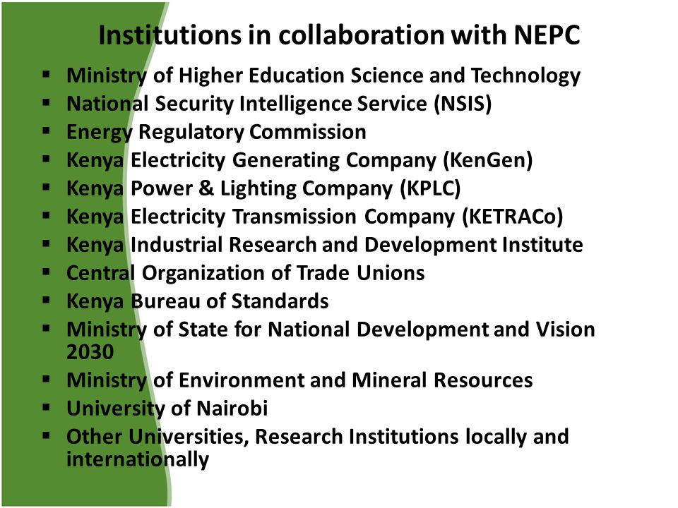 Institutions in collaboration with NEPC  Ministry of Higher Education Science and Technology  National Security Intelligence Service (NSIS)  Energy Regulatory Commission  Kenya Electricity Generating Company (KenGen)  Kenya Power & Lighting Company (KPLC)  Kenya Electricity Transmission Company (KETRACo)  Kenya Industrial Research and Development Institute  Central Organization of Trade Unions  Kenya Bureau of Standards  Ministry of State for National Development and Vision 2030  Ministry of Environment and Mineral Resources  University of Nairobi  Other Universities, Research Institutions locally and internationally