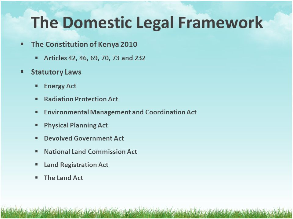 The Domestic Legal Framework  The Constitution of Kenya 2010  Articles 42, 46, 69, 70, 73 and 232  Statutory Laws  Energy Act  Radiation Protection Act  Environmental Management and Coordination Act  Physical Planning Act  Devolved Government Act  National Land Commission Act  Land Registration Act  The Land Act