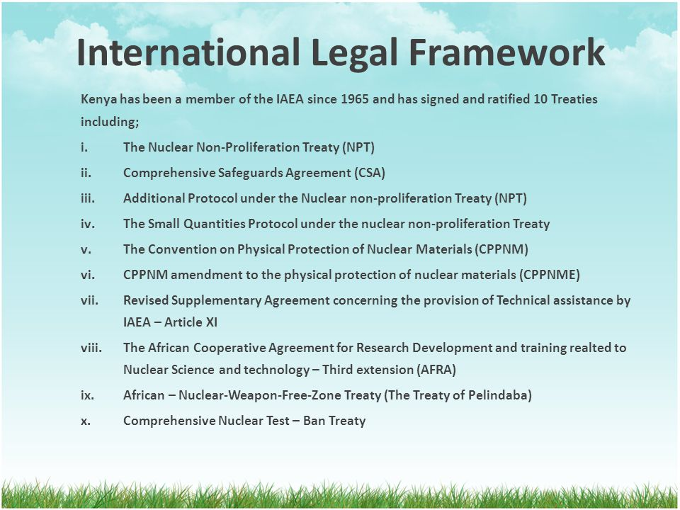 International Legal Framework Kenya has been a member of the IAEA since 1965 and has signed and ratified 10 Treaties including; i.The Nuclear Non-Proliferation Treaty (NPT) ii.Comprehensive Safeguards Agreement (CSA) iii.Additional Protocol under the Nuclear non-proliferation Treaty (NPT) iv.The Small Quantities Protocol under the nuclear non-proliferation Treaty v.The Convention on Physical Protection of Nuclear Materials (CPPNM) vi.CPPNM amendment to the physical protection of nuclear materials (CPPNME) vii.Revised Supplementary Agreement concerning the provision of Technical assistance by IAEA – Article XI viii.The African Cooperative Agreement for Research Development and training realted to Nuclear Science and technology – Third extension (AFRA) ix.African – Nuclear-Weapon-Free-Zone Treaty (The Treaty of Pelindaba) x.Comprehensive Nuclear Test – Ban Treaty
