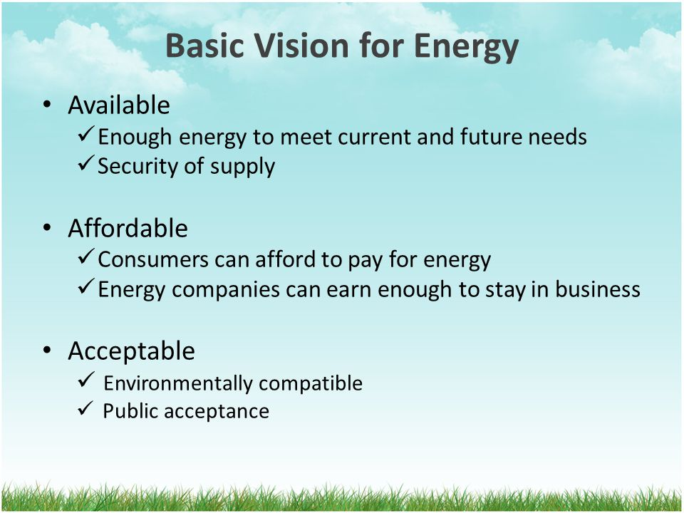 Basic Vision for Energy Available Enough energy to meet current and future needs Security of supply Affordable Consumers can afford to pay for energy