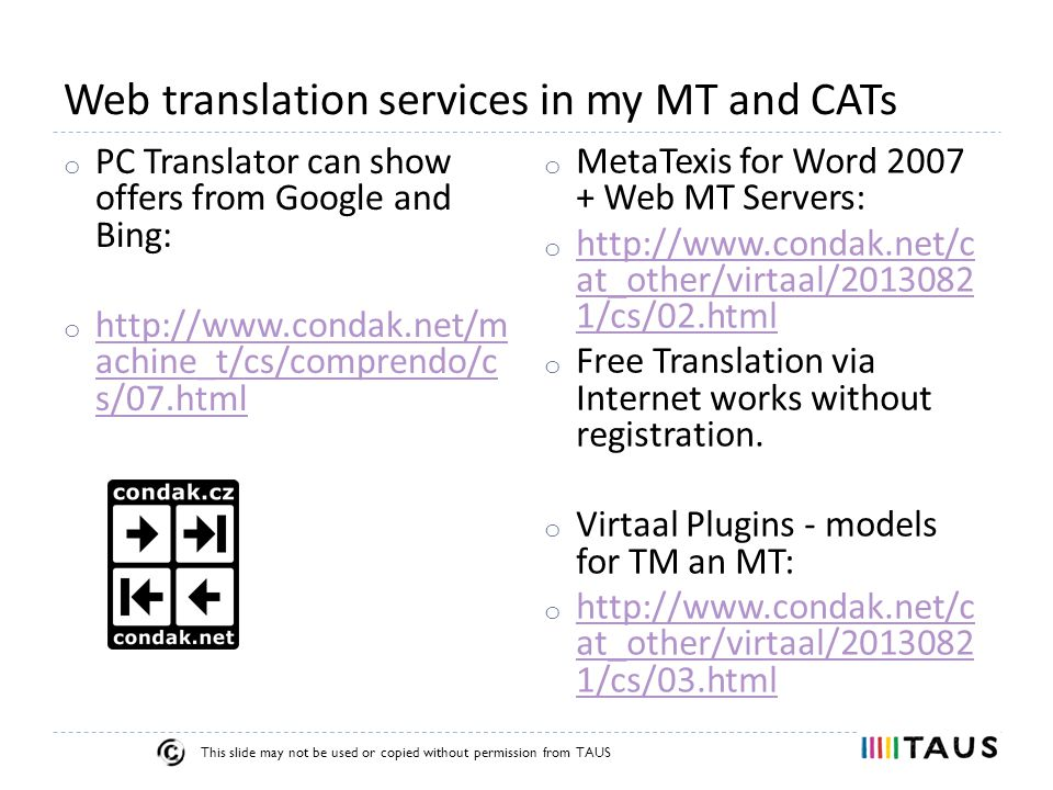 This slide may not be used or copied without permission from TAUS Web translation services in my MT and CATs o PC Translator can show offers from Google and Bing: o http://www.condak.net/m achine_t/cs/comprendo/c s/07.html http://www.condak.net/m achine_t/cs/comprendo/c s/07.html o MetaTexis for Word 2007 + Web MT Servers: o http://www.condak.net/c at_other/virtaal/2013082 1/cs/02.html http://www.condak.net/c at_other/virtaal/2013082 1/cs/02.html o Free Translation via Internet works without registration.