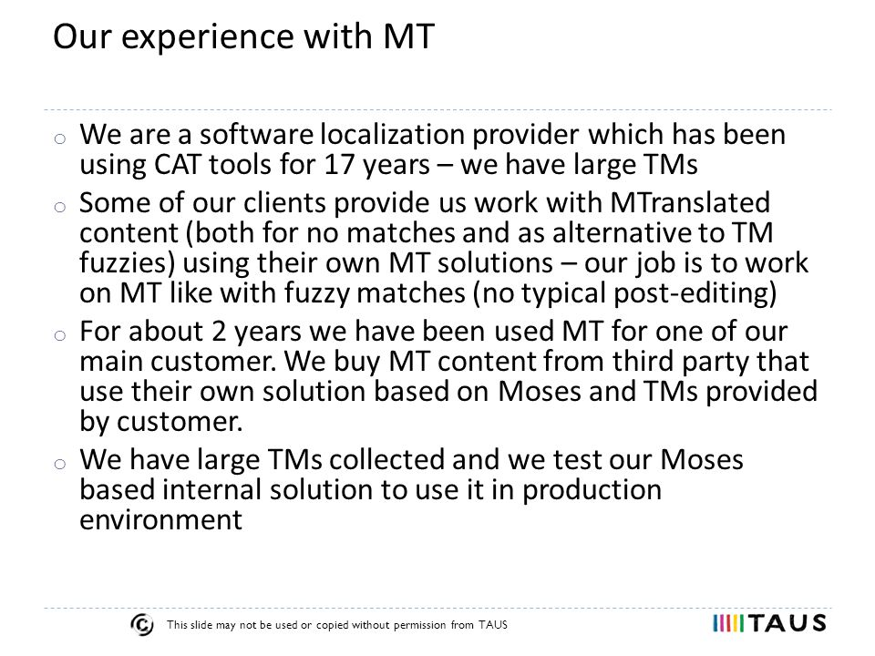 This slide may not be used or copied without permission from TAUS Our experience with MT o We are a software localization provider which has been using CAT tools for 17 years – we have large TMs o Some of our clients provide us work with MTranslated content (both for no matches and as alternative to TM fuzzies) using their own MT solutions – our job is to work on MT like with fuzzy matches (no typical post-editing) o For about 2 years we have been used MT for one of our main customer.