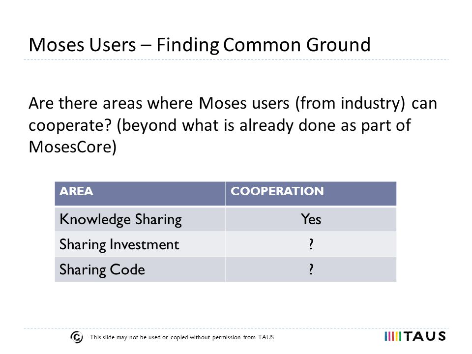 This slide may not be used or copied without permission from TAUS Moses Users – Finding Common Ground Are there areas where Moses users (from industry) can cooperate.