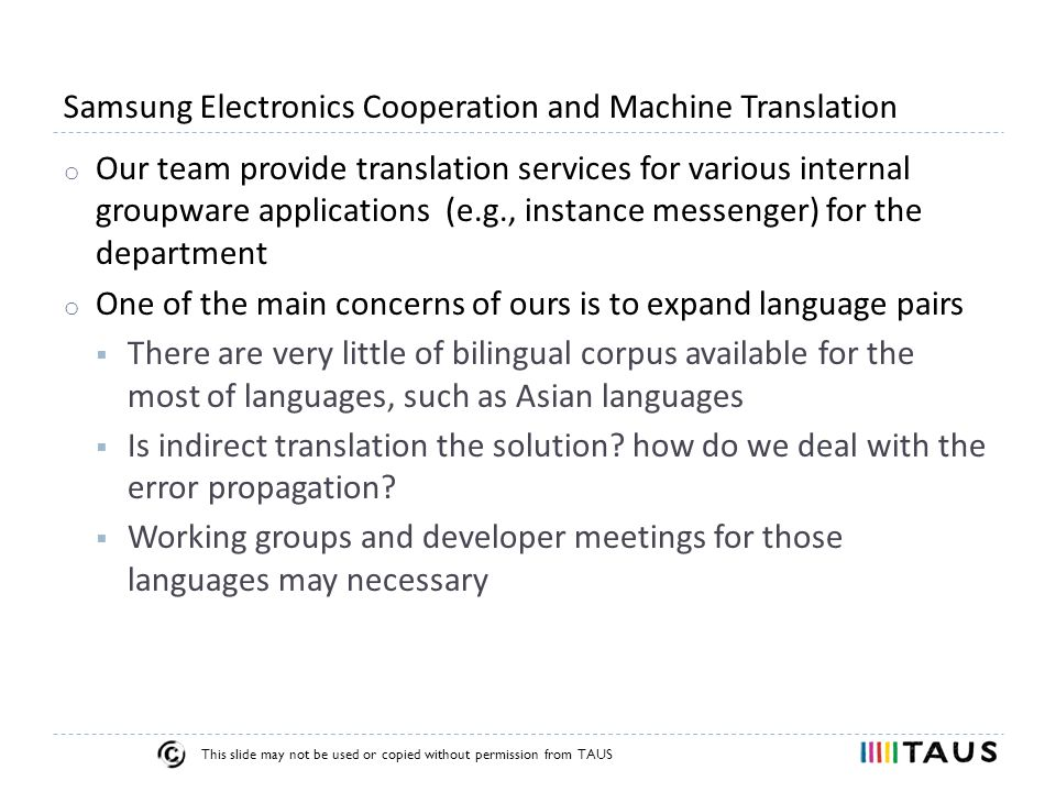 This slide may not be used or copied without permission from TAUS Samsung Electronics Cooperation and Machine Translation o Our team provide translation services for various internal groupware applications (e.g., instance messenger) for the department o One of the main concerns of ours is to expand language pairs  There are very little of bilingual corpus available for the most of languages, such as Asian languages  Is indirect translation the solution.