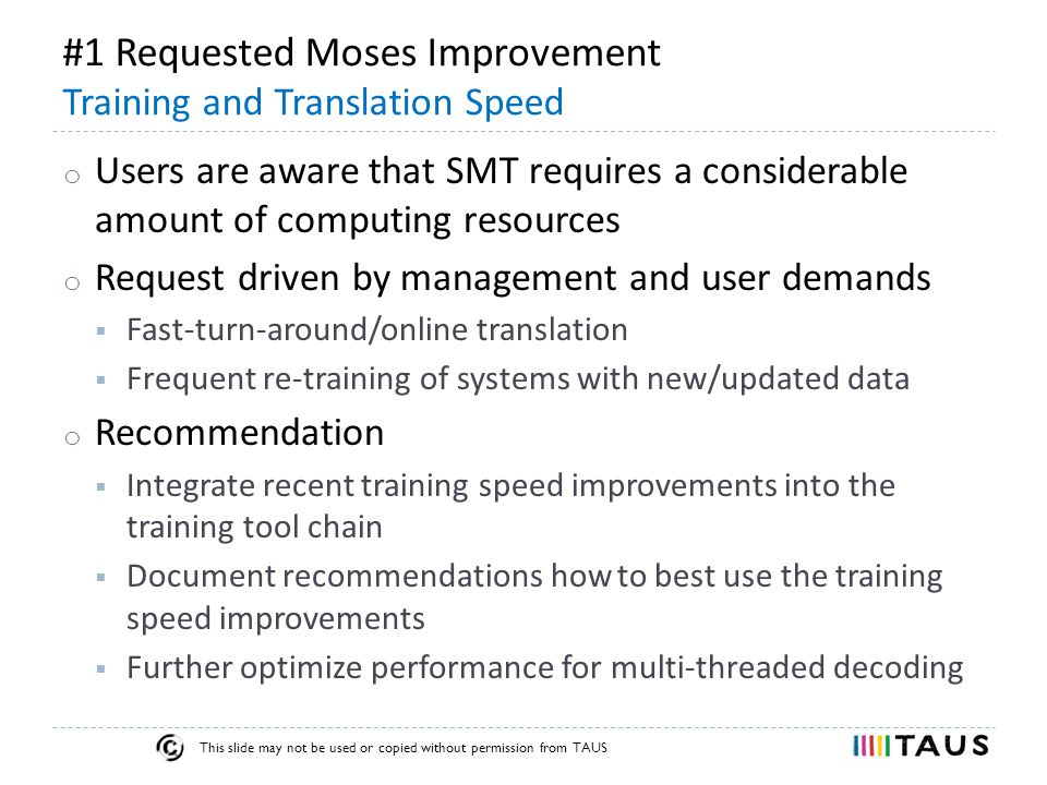 This slide may not be used or copied without permission from TAUS #1 Requested Moses Improvement Training and Translation Speed o Users are aware that SMT requires a considerable amount of computing resources o Request driven by management and user demands  Fast-turn-around/online translation  Frequent re-training of systems with new/updated data o Recommendation  Integrate recent training speed improvements into the training tool chain  Document recommendations how to best use the training speed improvements  Further optimize performance for multi-threaded decoding